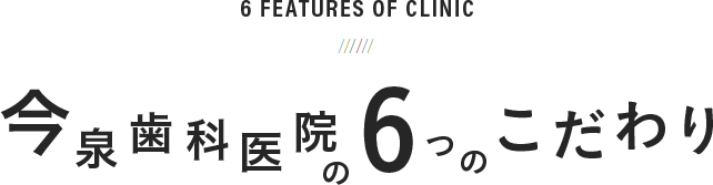 6 Features of clinic 今泉歯科医院の6つのこだわり